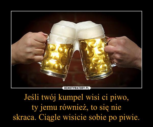 Jeśli twój kumpel wisi ci piwo,ty jemu również, to się nieskraca. Ciągle wisicie sobie po piwie. –