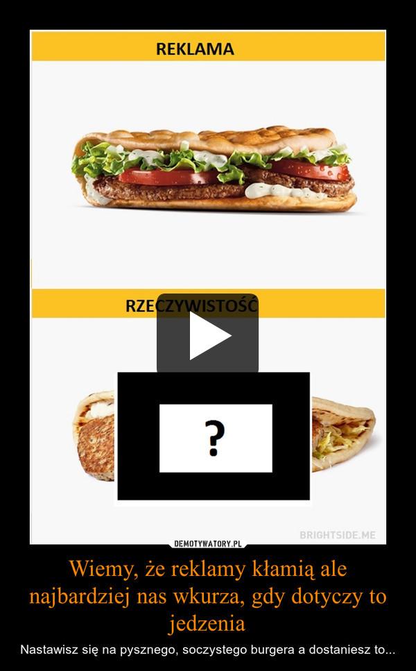 Wiemy, że reklamy kłamią ale najbardziej nas wkurza, gdy dotyczy to jedzenia – Nastawisz się na pysznego, soczystego burgera a dostaniesz to...
