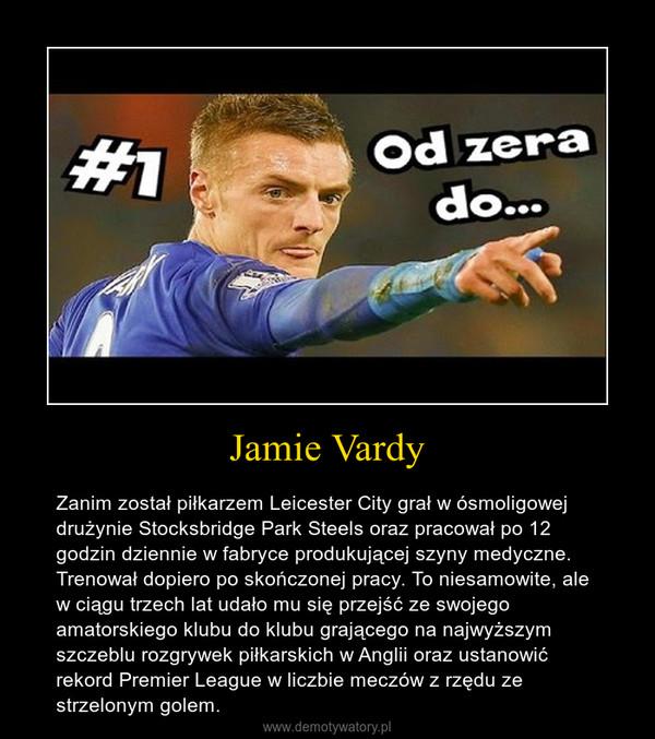 Jamie Vardy – Zanim został piłkarzem Leicester City grał w ósmoligowej drużynie Stocksbridge Park Steels oraz pracował po 12 godzin dziennie w fabryce produkującej szyny medyczne. Trenował dopiero po skończonej pracy. To niesamowite, ale w ciągu trzech lat udało mu się przejść ze swojego amatorskiego klubu do klubu grającego na najwyższym szczeblu rozgrywek piłkarskich w Anglii oraz ustanowić rekord Premier League w liczbie meczów z rzędu ze strzelonym golem.