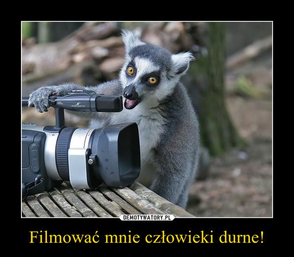 Filmować mnie człowieki durne! –
