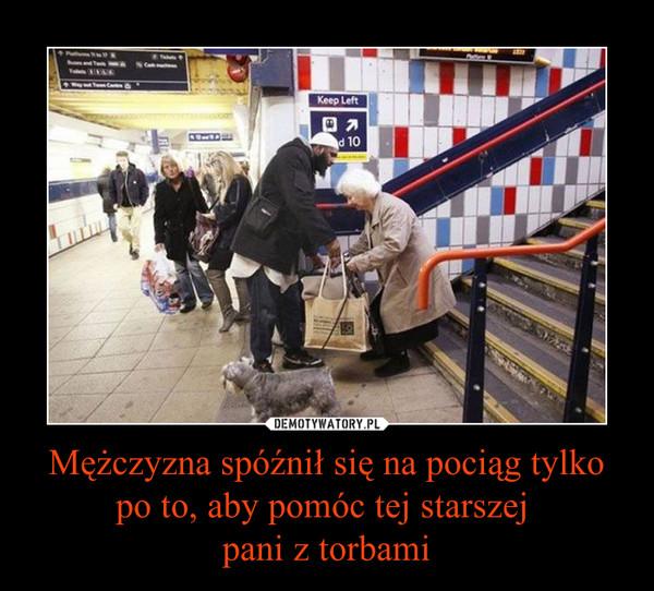 Mężczyzna spóźnił się na pociąg tylko po to, aby pomóc tej starszej pani z torbami –
