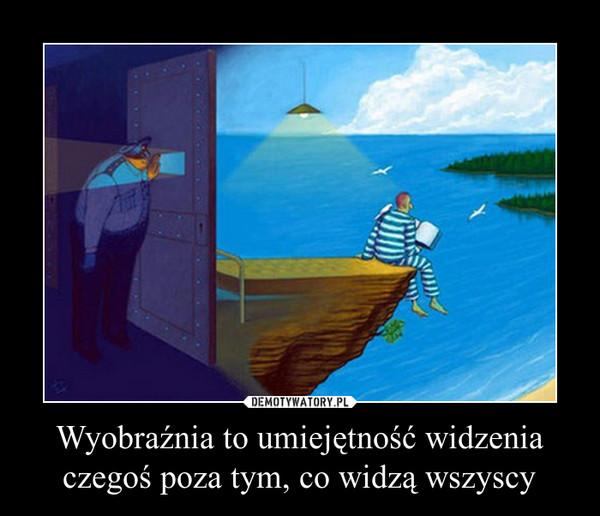 Wyobraźnia to umiejętność widzenia czegoś poza tym, co widzą wszyscy –