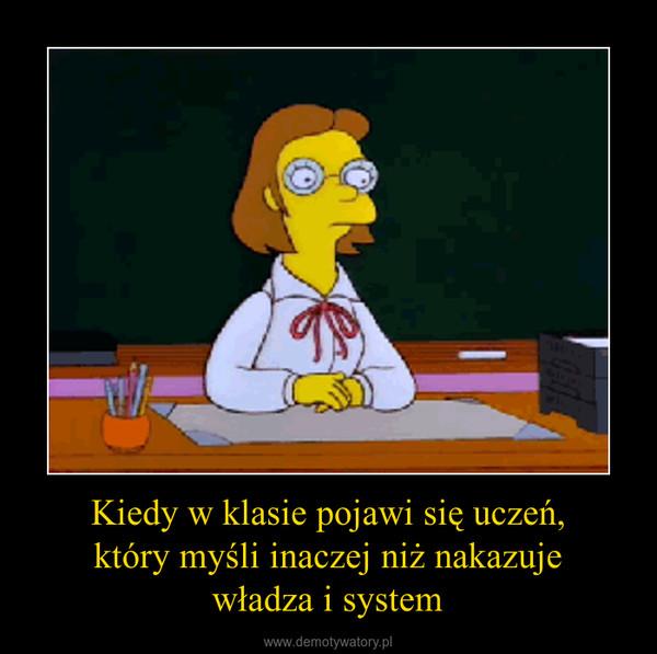 Kiedy w klasie pojawi się uczeń,który myśli inaczej niż nakazujewładza i system –