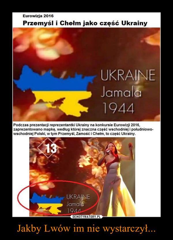 Jakby Lwów im nie wystarczył... –  Podczas prezentacji reprezentantki Ukrainy na konkursie Eurowizji 2016,zaprezentowano mapkę, według której znaczna część wschodniej i południowo-wschodniej Polski, w tym Przemyśl, Zamość i Chełm, to część Ukrainy.