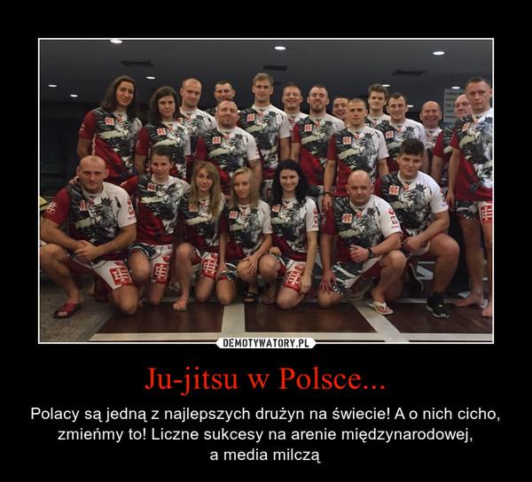 Ju-jitsu w Polsce... – Polacy są jedną z najlepszych drużyn na świecie! A o nich cicho, zmieńmy to! Liczne sukcesy na arenie międzynarodowej,a media milczą