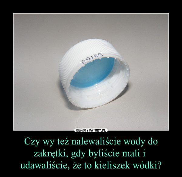 Czy wy też nalewaliście wody do zakrętki, gdy byliście mali i udawaliście, że to kieliszek wódki? –