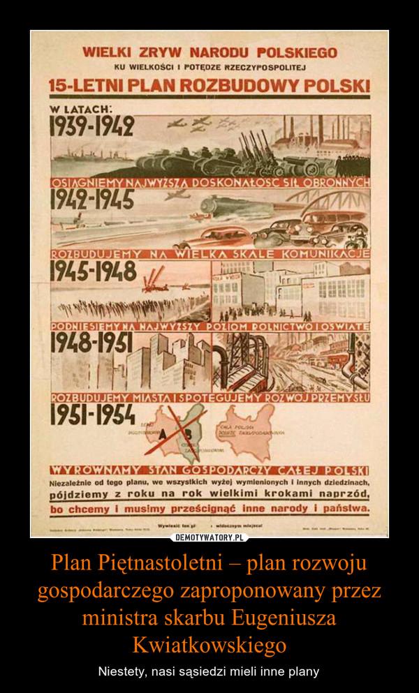 Plan Piętnastoletni – plan rozwoju gospodarczego zaproponowany przez ministra skarbu Eugeniusza Kwiatkowskiego – Niestety, nasi sąsiedzi mieli inne plany