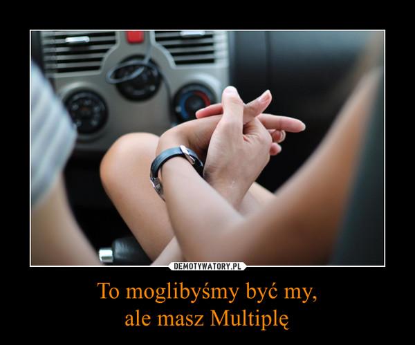 To moglibyśmy być my,ale masz Multiplę –