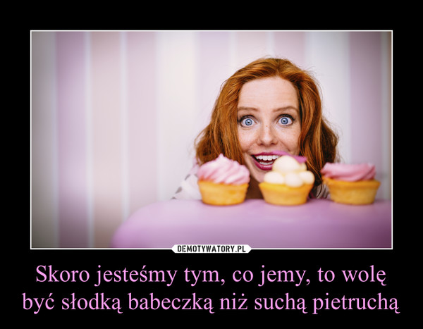 Skoro jesteśmy tym, co jemy, to wolę być słodką babeczką niż suchą pietruchą –
