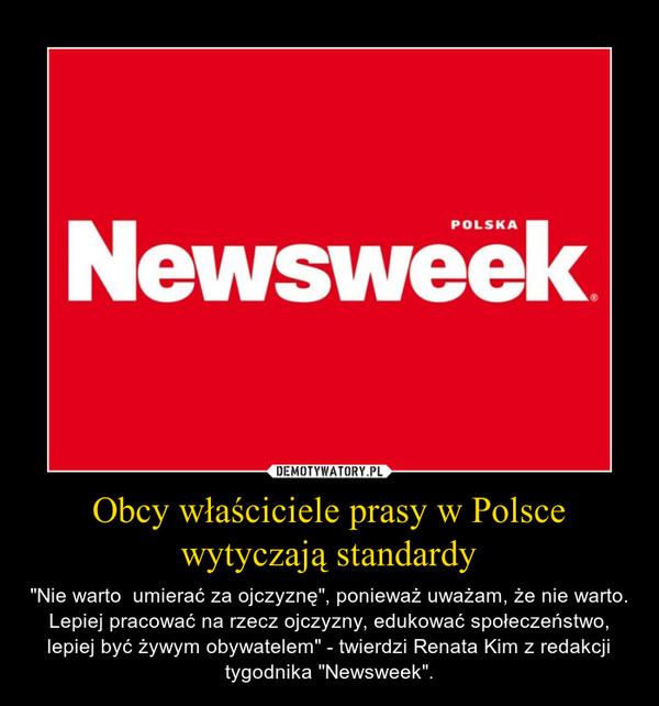 """Obcy właściciele prasy w Polsce wytyczają standardy – """"Nie warto  umierać za ojczyznę"""", ponieważ uważam, że nie warto. Lepiej pracować na rzecz ojczyzny, edukować społeczeństwo, lepiej być żywym obywatelem"""" - twierdzi Renata Kim z redakcji tygodnika """"Newsweek""""."""