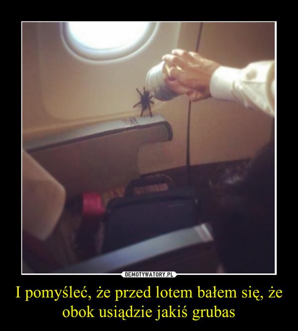 I pomyśleć, że przed lotem bałem się, że obok usiądzie jakiś grubas –
