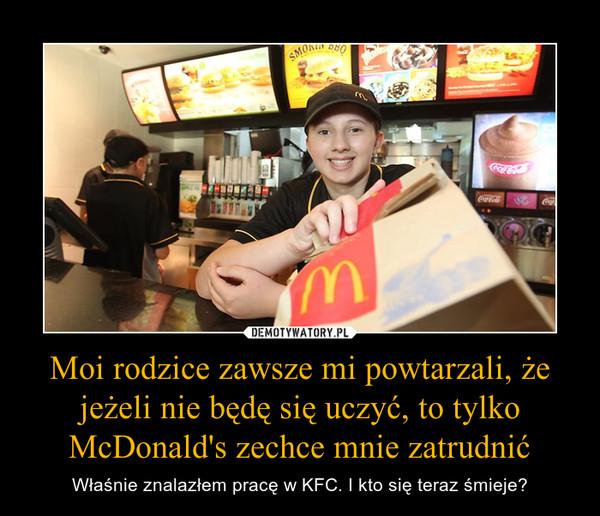 Moi rodzice zawsze mi powtarzali, że jeżeli nie będę się uczyć, to tylko McDonald's zechce mnie zatrudnić – Właśnie znalazłem pracę w KFC. I kto się teraz śmieje?