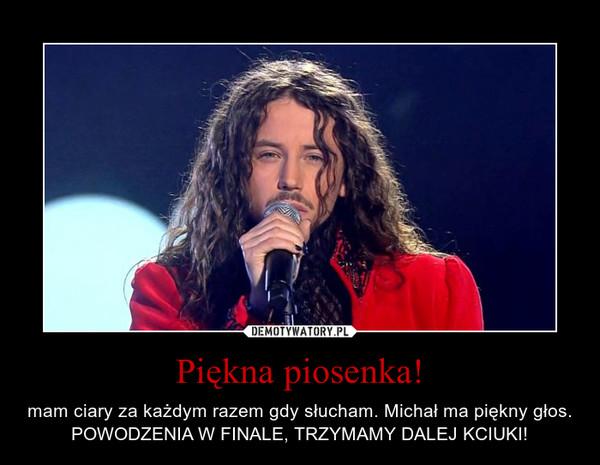 Piękna piosenka! – mam ciary za każdym razem gdy słucham. Michał ma piękny głos. POWODZENIA W FINALE, TRZYMAMY DALEJ KCIUKI!