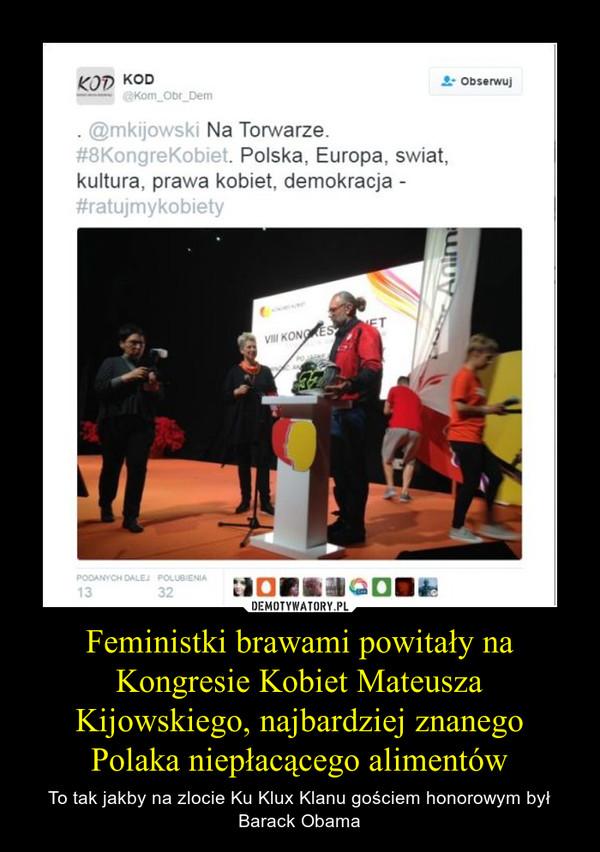 Feministki brawami powitały na Kongresie Kobiet Mateusza Kijowskiego, najbardziej znanego Polaka niepłacącego alimentów – To tak jakby na zlocie Ku Klux Klanu gościem honorowym był Barack Obama