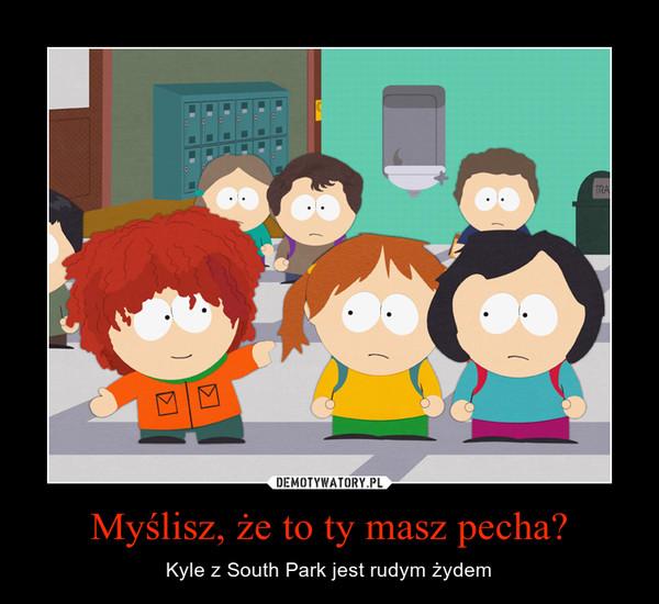 Myślisz, że to ty masz pecha? – Kyle z South Park jest rudym żydem