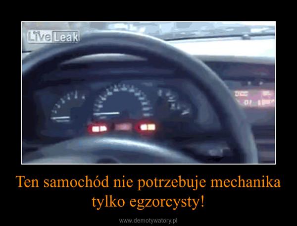 Ten samochód nie potrzebuje mechanika tylko egzorcysty! –