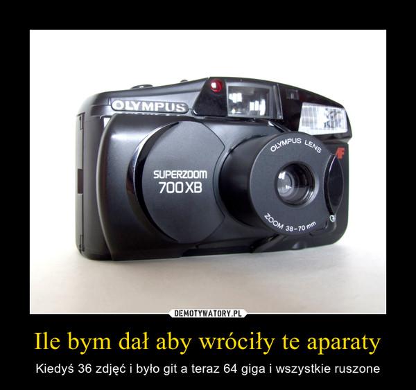 Ile bym dał aby wróciły te aparaty – Kiedyś 36 zdjęć i było git a teraz 64 giga i wszystkie ruszone