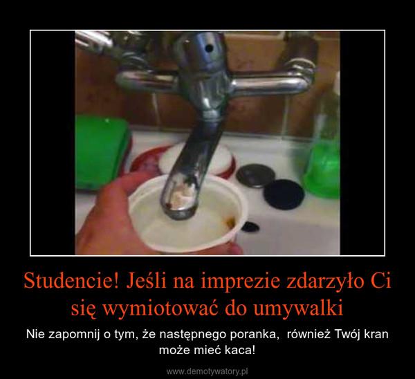 Studencie! Jeśli na imprezie zdarzyło Ci się wymiotować do umywalki – Nie zapomnij o tym, że następnego poranka,  również Twój kran może mieć kaca!