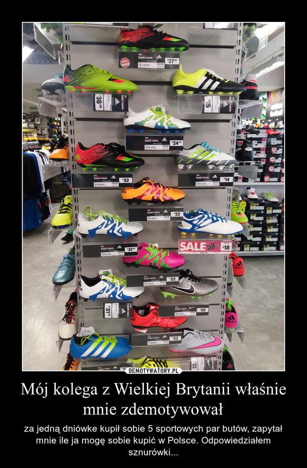 Mój kolega z Wielkiej Brytanii właśnie mnie zdemotywował – za jedną dniówke kupił sobie 5 sportowych par butów, zapytał mnie ile ja mogę sobie kupić w Polsce. Odpowiedziałem sznurówki...