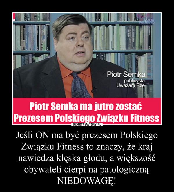 Jeśli ON ma być prezesem Polskiego Związku Fitness to znaczy, że kraj nawiedza klęska głodu, a większość obywateli cierpi na patologiczną NIEDOWAGĘ! –