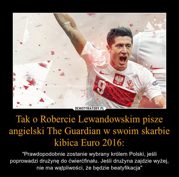 """Tak o Robercie Lewandowskim pisze angielski The Guardian w swoim skarbie kibica Euro 2016: – """"Prawdopodobnie zostanie wybrany królem Polski, jeśli poprowadzi drużynę do ćwierćfinału. Jeśli drużyna zajdzie wyżej, nie ma wątpliwości, że będzie beatyfikacja"""""""