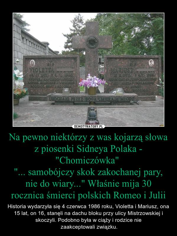 """Na pewno niektórzy z was kojarzą słowa z piosenki Sidneya Polaka - """"Chomiczówka"""" """"... samobójczy skok zakochanej pary, nie do wiary..."""" Właśnie mija 30 rocznica śmierci polskich Romeo i Julii – Historia wydarzyła się 4 czerwca 1986 roku, Violetta i Mariusz, ona 15 lat, on 16, stanęli na dachu bloku przy ulicy Mistrzowskiej i skoczyli. Podobno była w ciąży i rodzice nie zaakceptowali związku."""