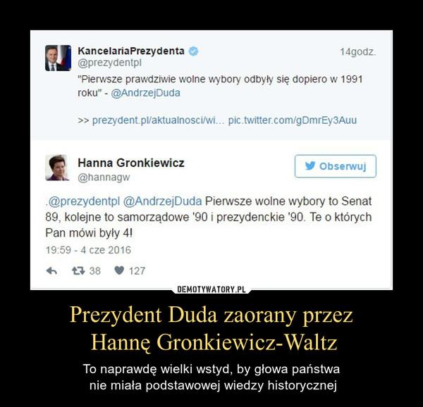 """Prezydent Duda zaorany przez Hannę Gronkiewicz-Waltz – To naprawdę wielki wstyd, by głowa państwa nie miała podstawowej wiedzy historycznej KancelariaPrezydenta & 1 godzprezydentplPierwsze prawdziwie wolne wybory odbyły się dopiero w 1991roku"""" - @AndrzejDudanannagw""""@prezydentpl @AndrzejDuda Pierwsze wolne wybory to Senat89, kolejne to samorządowe '90 i prezydenckie '90. Te o którychPan mówi były 4!"""