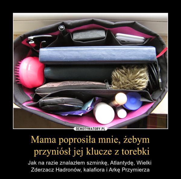 Mama poprosiła mnie, żebym przyniósł jej klucze z torebki – Jak na razie znalazłem szminkę, Atlantydę, Wielki Zderzacz Hadronów, kalafiora i Arkę Przymierza