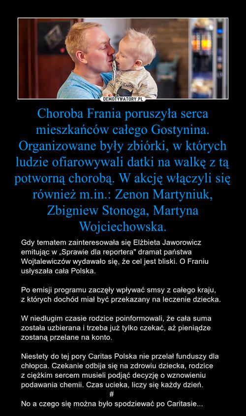 Choroba Frania poruszyła serca mieszkańców całego Gostynina. Organizowane były zbiórki, w których ludzie ofiarowywali datki na walkę z tą potworną chorobą. W akcję włączyli się również m.in.: Zenon Martyniuk, Zbigniew Stonoga, Martyna Wojciechowska.