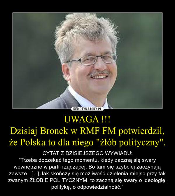 """UWAGA !!!Dzisiaj Bronek w RMF FM potwierdził, że Polska to dla niego """"żłób polityczny"""". – CYTAT Z DZISIEJSZEGO WYWIADU:""""Trzeba doczekać tego momentu, kiedy zaczną się swary wewnętrzne w partii rządzącej. Bo tam się szybciej zaczynają zawsze.  [...] Jak skończy się możliwość dzielenia miejsc przy tak zwanym ŻŁOBIE POLITYCZNYM, to zaczną się swary o ideologię, politykę, o odpowiedzialność."""""""