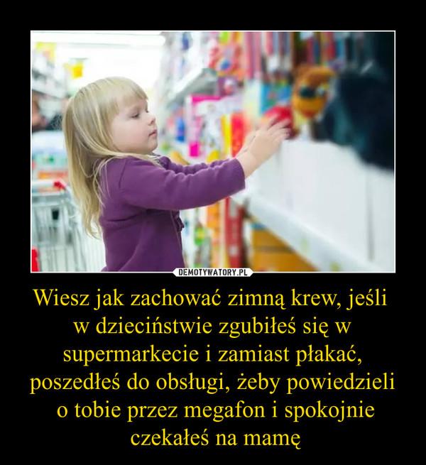 Wiesz jak zachować zimną krew, jeśli w dzieciństwie zgubiłeś się w supermarkecie i zamiast płakać, poszedłeś do obsługi, żeby powiedzieli o tobie przez megafon i spokojnie czekałeś na mamę –