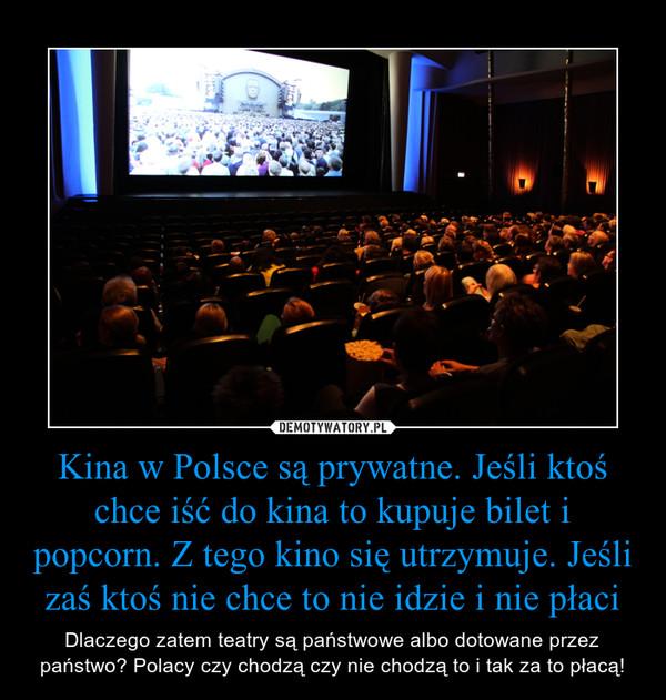 Kina w Polsce są prywatne. Jeśli ktoś chce iść do kina to kupuje bilet i popcorn. Z tego kino się utrzymuje. Jeśli zaś ktoś nie chce to nie idzie i nie płaci – Dlaczego zatem teatry są państwowe albo dotowane przez państwo? Polacy czy chodzą czy nie chodzą to i tak za to płacą!