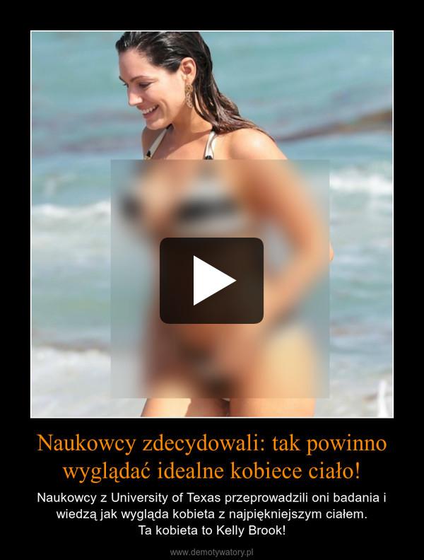 Naukowcy zdecydowali: tak powinno wyglądać idealne kobiece ciało! – Naukowcy z University of Texas przeprowadzili oni badania i wiedzą jak wygląda kobieta z najpiękniejszym ciałem.Ta kobieta to Kelly Brook!