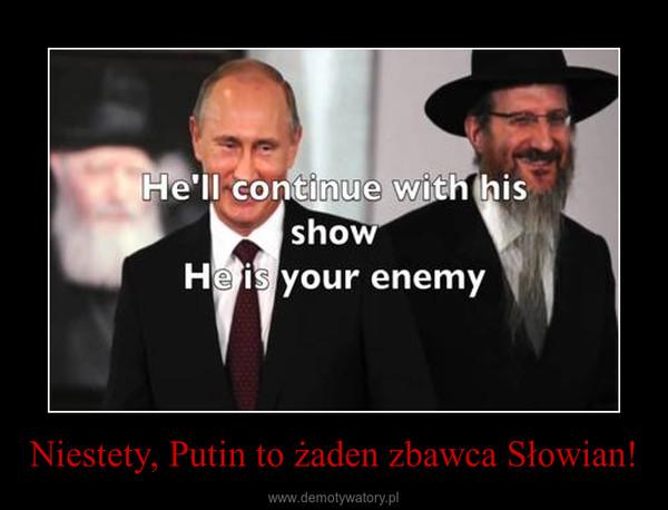 Niestety, Putin to żaden zbawca Słowian! –