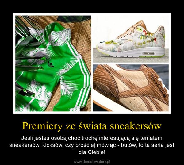 Premiery ze świata sneakersów – Jeśli jesteś osobą choć trochę interesującą się tematem sneakersów, kicksów, czy prościej mówiąc - butów, to ta seria jest dla Ciebie!