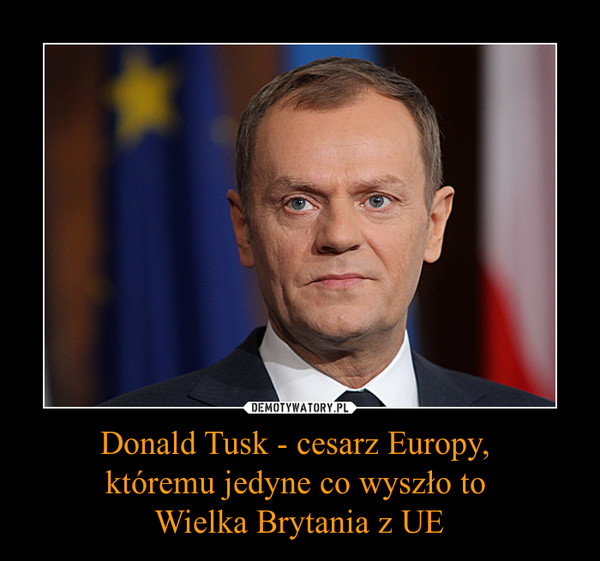 Donald Tusk - cesarz Europy, któremu jedyne co wyszło to Wielka Brytania z UE –