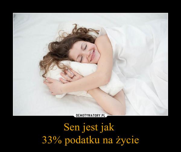Sen jest jak 33% podatku na życie –