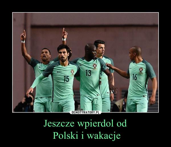 Jeszcze wpierdol od Polski i wakacje –