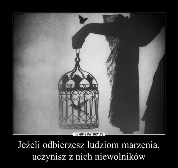 Jeżeli odbierzesz ludziom marzenia, uczynisz z nich niewolników –
