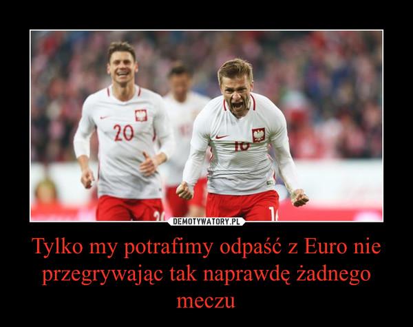 Tylko my potrafimy odpaść z Euro nie przegrywając tak naprawdę żadnego meczu –