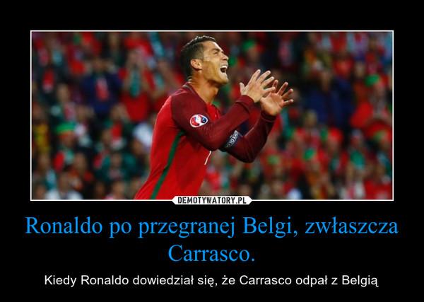 Ronaldo po przegranej Belgi, zwłaszcza Carrasco. – Kiedy Ronaldo dowiedział się, że Carrasco odpał z Belgią