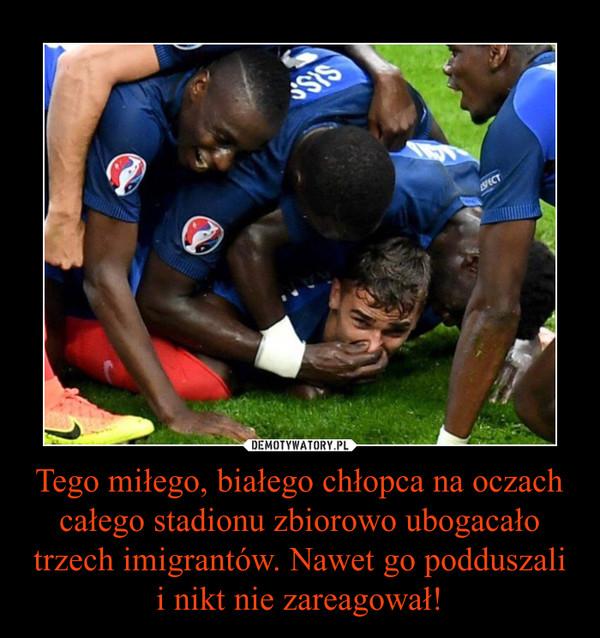 Tego miłego, białego chłopca na oczach całego stadionu zbiorowo ubogacało trzech imigrantów. Nawet go podduszali i nikt nie zareagował! –
