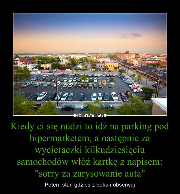 """Kiedy ci się nudzi to idź na parking pod hipermarketem, a następnie za wycieraczki kilkudziesięciu samochodów włóż kartkę z napisem: """"sorry za zarysowanie auta"""" – Potem stań gdzieś z boku i obserwuj"""
