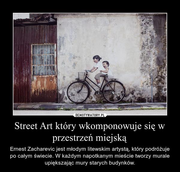 Street Art który wkomponowuje się w przestrzeń miejską – Ernest Zacharevic jest młodym litewskim artystą, który podróżuje po całym świecie. W każdym napotkanym mieście tworzy murale upiększając mury starych budynków.