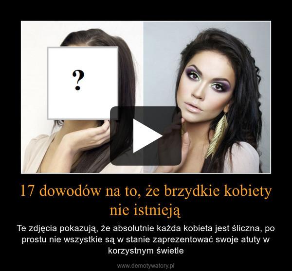 17 dowodów na to, że brzydkie kobiety nie istnieją – Te zdjęcia pokazują, że absolutnie każda kobieta jest śliczna, po prostu nie wszystkie są w stanie zaprezentować swoje atuty w korzystnym świetle