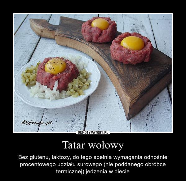 Tatar wołowy – Bez glutenu, laktozy, do tego spełnia wymagania odnośnie procentowego udziału surowego (nie poddanego obróbce termicznej) jedzenia w diecie