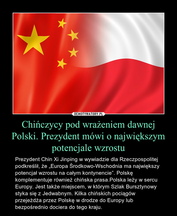 """Chińczycy pod wrażeniem dawnej Polski. Prezydent mówi o największym potencjale wzrostu – Prezydent Chin Xi Jinping w wywiadzie dla Rzeczpospolitej podkreślił, że """"Europa Środkowo-Wschodnia ma największy potencjał wzrostu na całym kontynencie"""". Polskę komplementuje również chińska prasa.Polska leży w sercu Europy. Jest także miejscem, w którym Szlak Bursztynowy styka się z Jedwabnym. Kilka chińskich pociągów przejeżdża przez Polskę w drodze do Europy lub bezpośrednio dociera do tego kraju."""