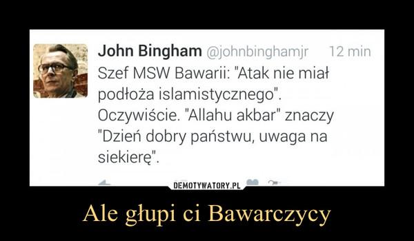 Ale głupi ci Bawarczycy –