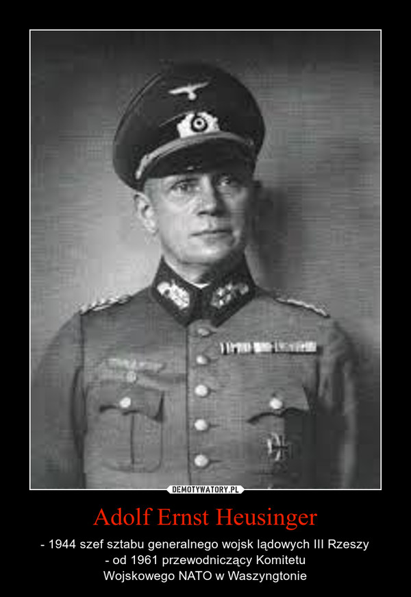 Adolf Ernst Heusinger – - 1944 szef sztabu generalnego wojsk lądowych III Rzeszy- od 1961 przewodniczący Komitetu WojskowegoNATOwWaszyngtonie