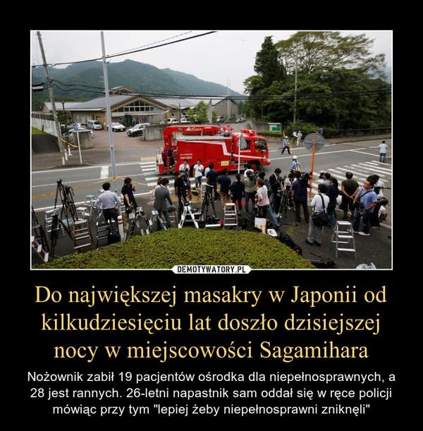 """Do największej masakry w Japonii od kilkudziesięciu lat doszło dzisiejszej nocy w miejscowości Sagamihara – Nożownik zabił 19 pacjentów ośrodka dla niepełnosprawnych, a 28 jest rannych. 26-letni napastnik sam oddał się w ręce policji mówiąc przy tym """"lepiej żeby niepełnosprawni zniknęli"""""""